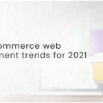 Top 5 Ecommerce Web Development Trends For 2021